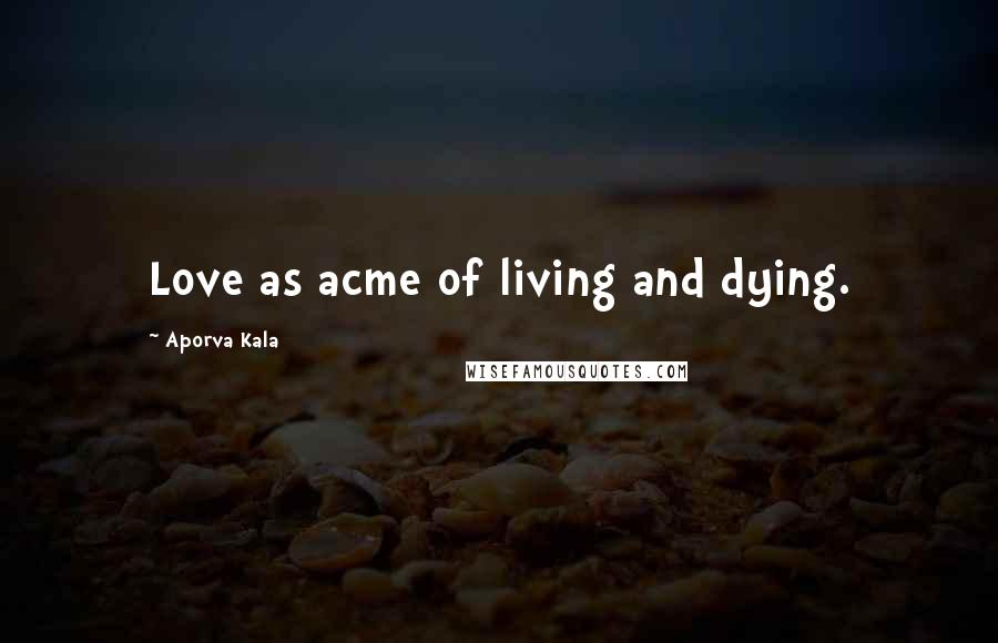 Aporva Kala quotes: Love as acme of living and dying.
