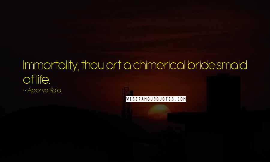 Aporva Kala quotes: Immortality, thou art a chimerical bridesmaid of life.