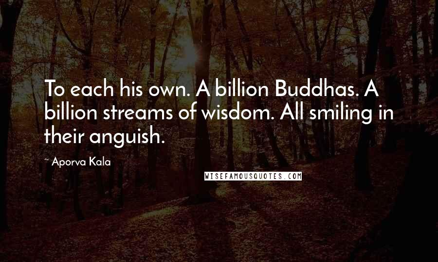 Aporva Kala quotes: To each his own. A billion Buddhas. A billion streams of wisdom. All smiling in their anguish.