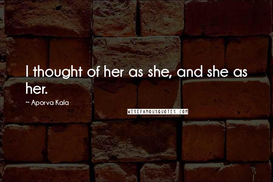 Aporva Kala quotes: I thought of her as she, and she as her.