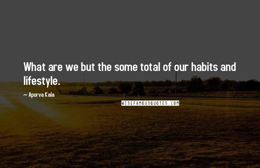 Aporva Kala quotes: What are we but the some total of our habits and lifestyle.