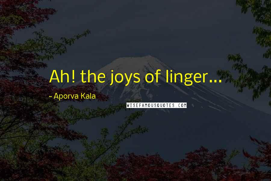 Aporva Kala quotes: Ah! the joys of linger...