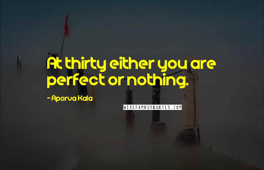 Aporva Kala quotes: At thirty either you are perfect or nothing.