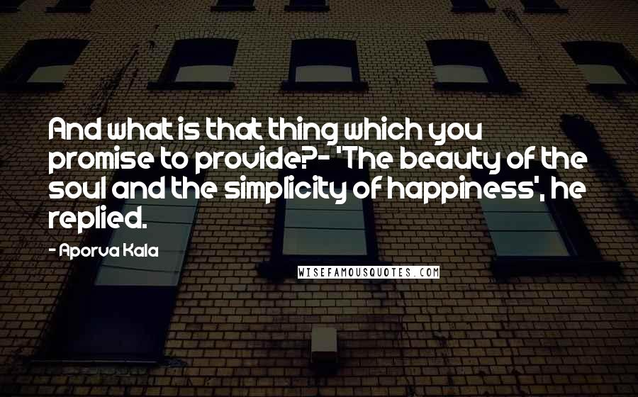 Aporva Kala quotes: And what is that thing which you promise to provide?- 'The beauty of the soul and the simplicity of happiness', he replied.