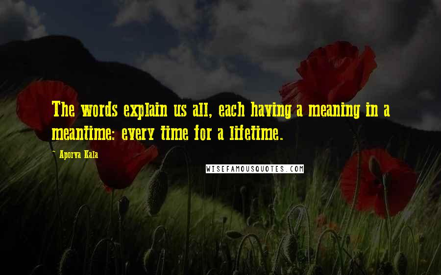Aporva Kala quotes: The words explain us all, each having a meaning in a meantime: every time for a lifetime.
