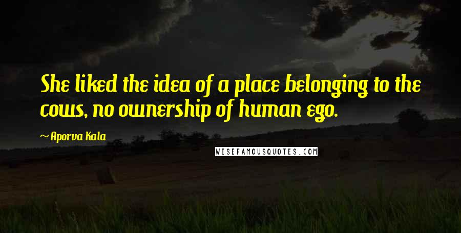 Aporva Kala quotes: She liked the idea of a place belonging to the cows, no ownership of human ego.