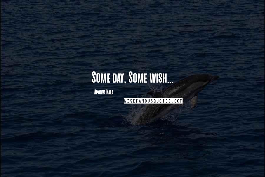 Aporva Kala quotes: Some day, Some wish...