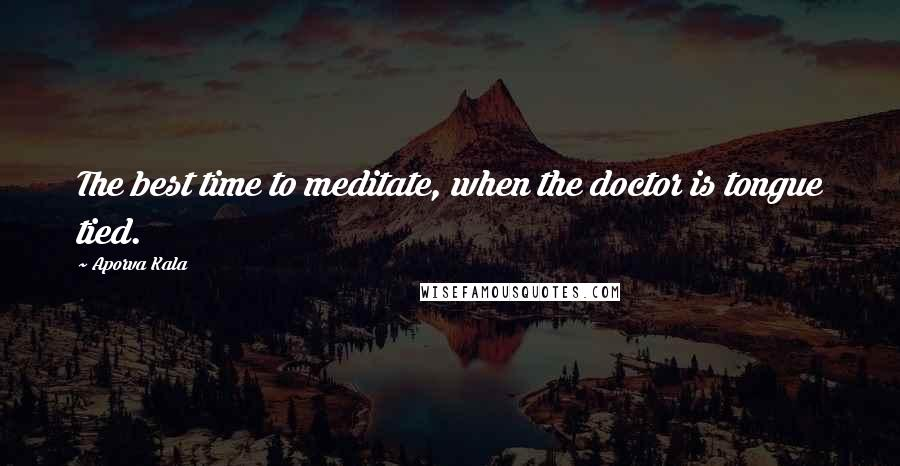 Aporva Kala quotes: The best time to meditate, when the doctor is tongue tied.