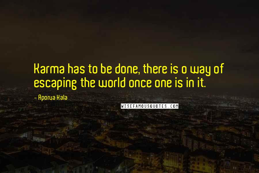 Aporva Kala quotes: Karma has to be done, there is o way of escaping the world once one is in it.