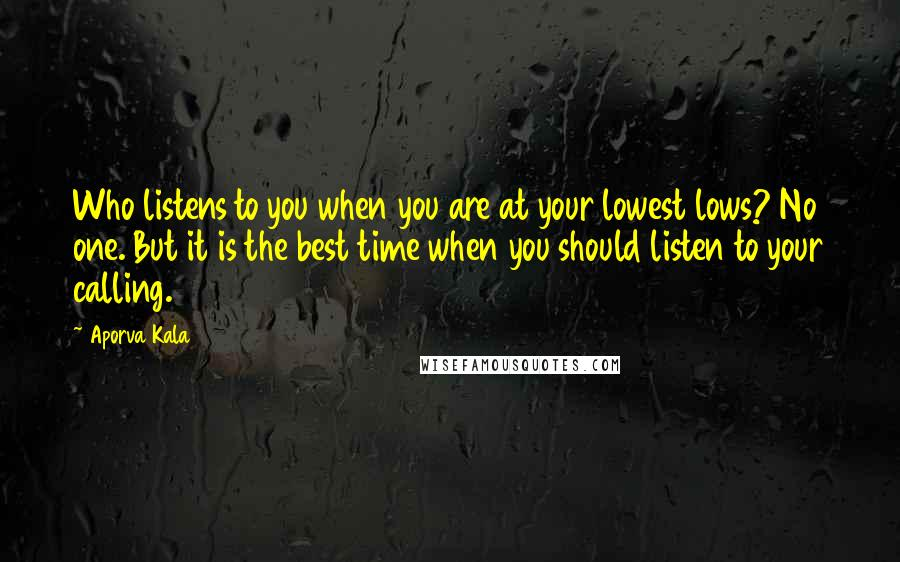 Aporva Kala quotes: Who listens to you when you are at your lowest lows? No one. But it is the best time when you should listen to your calling.