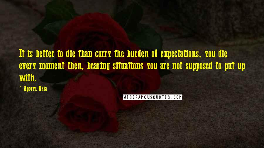 Aporva Kala quotes: It is better to die than carry the burden of expectations, you die every moment then, bearing situations you are not supposed to put up with.