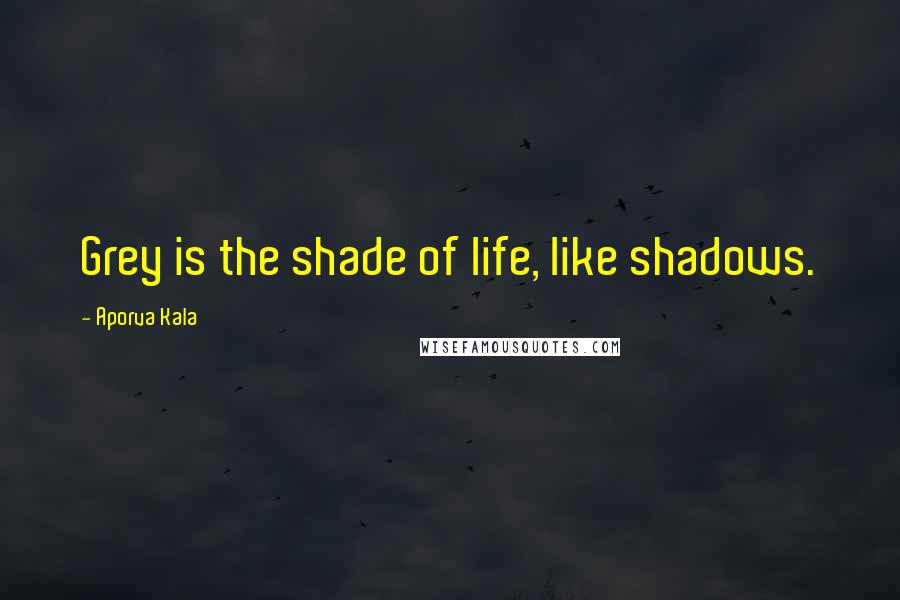 Aporva Kala quotes: Grey is the shade of life, like shadows.