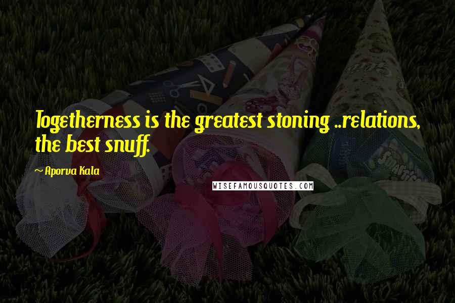 Aporva Kala quotes: Togetherness is the greatest stoning ..relations, the best snuff.