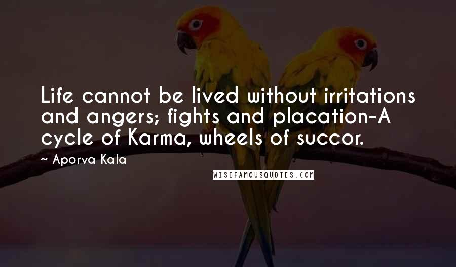 Aporva Kala quotes: Life cannot be lived without irritations and angers; fights and placation-A cycle of Karma, wheels of succor.