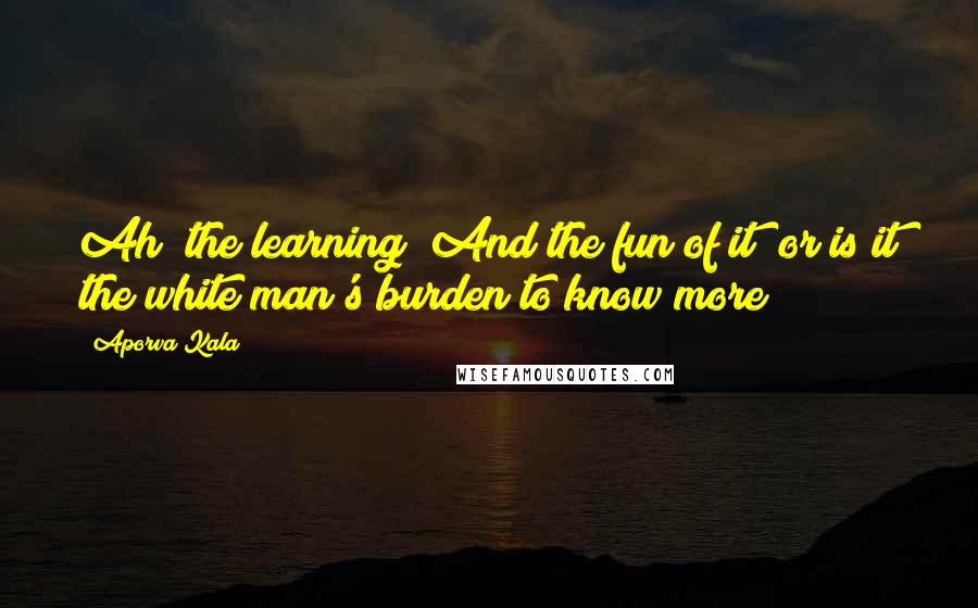 Aporva Kala quotes: Ah! the learning! And the fun of it? or is it the white man's burden to know more?