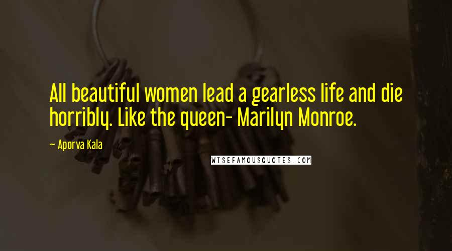 Aporva Kala quotes: All beautiful women lead a gearless life and die horribly. Like the queen- Marilyn Monroe.