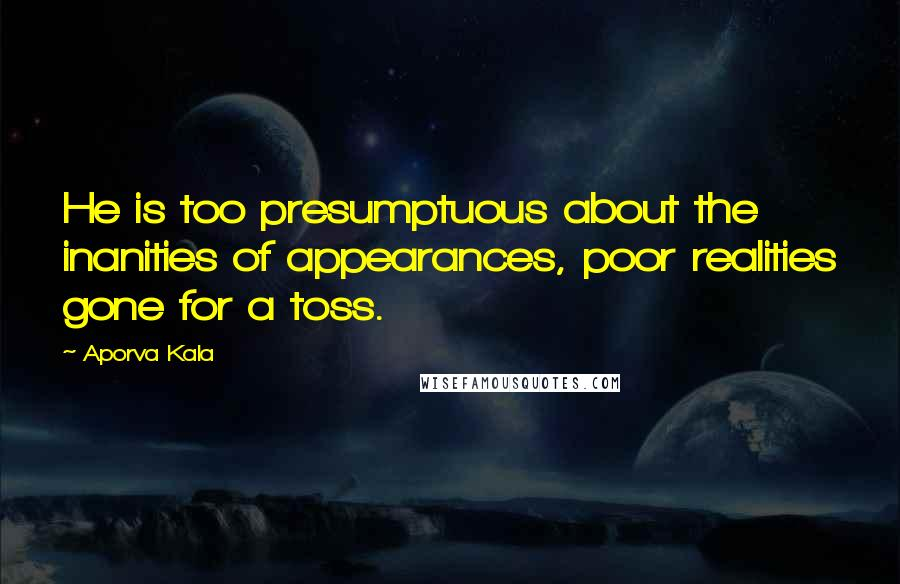 Aporva Kala quotes: He is too presumptuous about the inanities of appearances, poor realities gone for a toss.