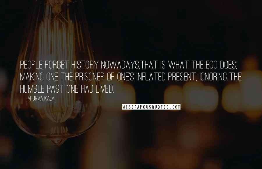 Aporva Kala quotes: People forget history nowadays,that is what the ego does, making one the prisoner of one's inflated present, ignoring the humble past one had lived.