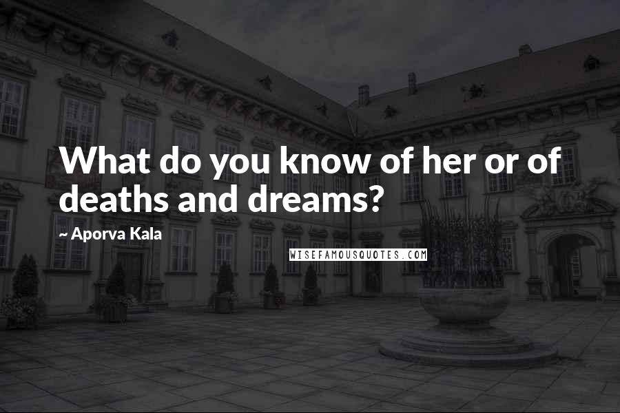 Aporva Kala quotes: What do you know of her or of deaths and dreams?