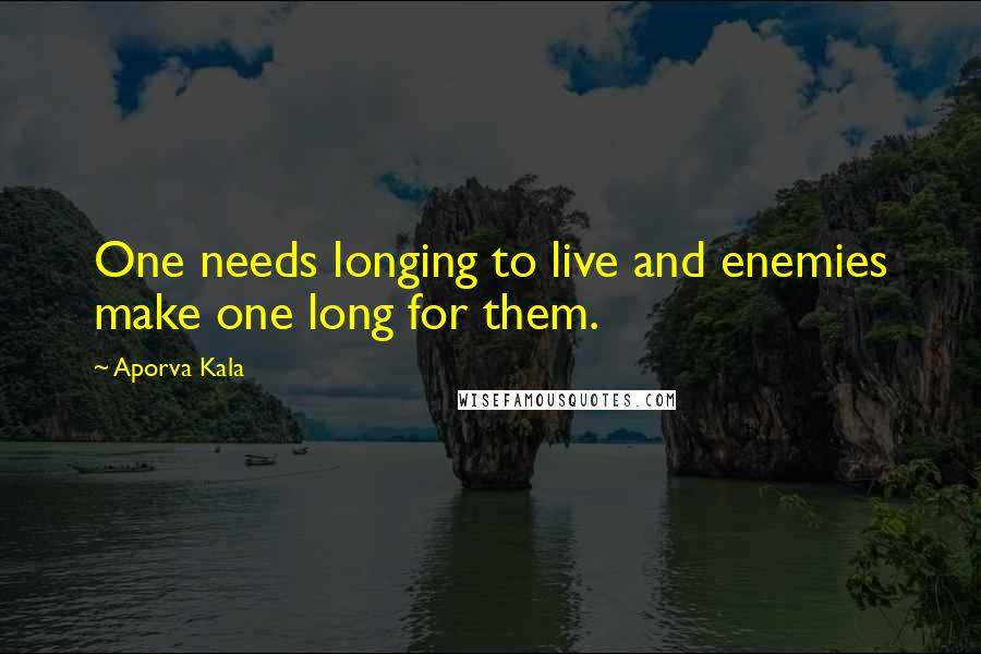 Aporva Kala quotes: One needs longing to live and enemies make one long for them.