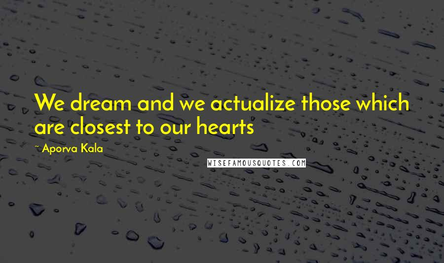 Aporva Kala quotes: We dream and we actualize those which are closest to our hearts