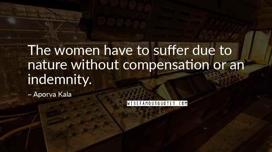 Aporva Kala quotes: The women have to suffer due to nature without compensation or an indemnity.