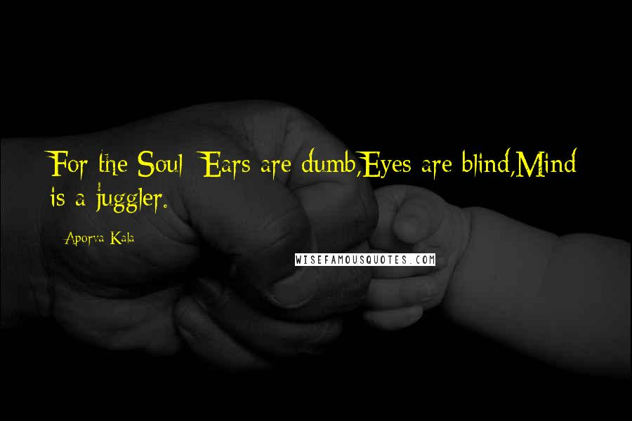 Aporva Kala quotes: For the Soul; Ears are dumb,Eyes are blind,Mind is a juggler.