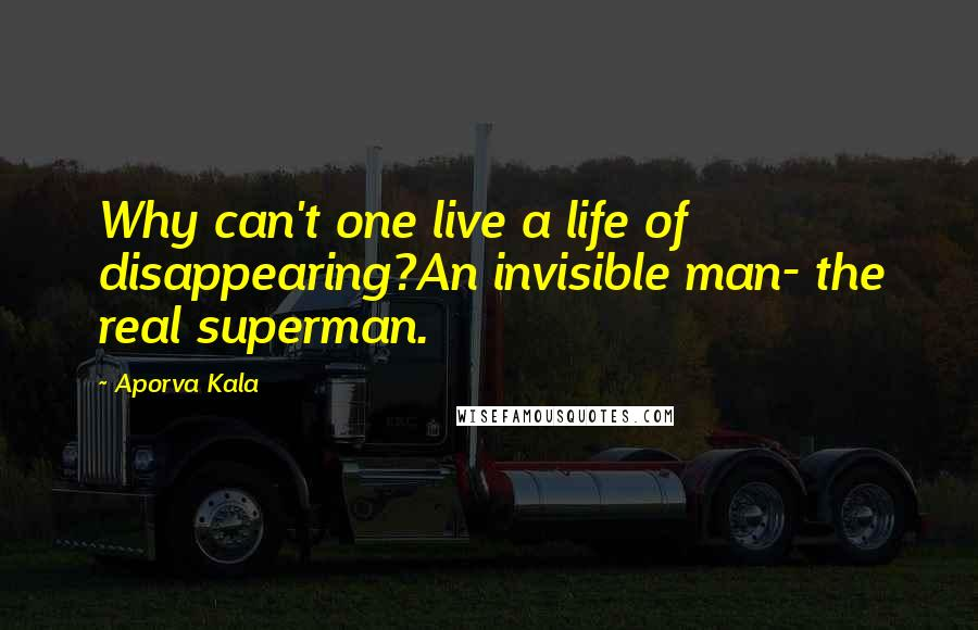 Aporva Kala quotes: Why can't one live a life of disappearing?An invisible man- the real superman.