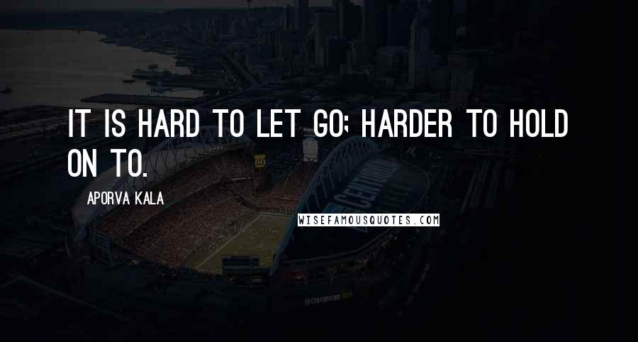 Aporva Kala quotes: It is hard to let go; harder to hold on to.