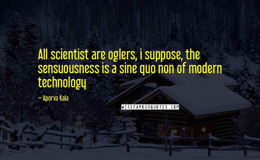 Aporva Kala quotes: All scientist are oglers, i suppose, the sensuousness is a sine quo non of modern technology