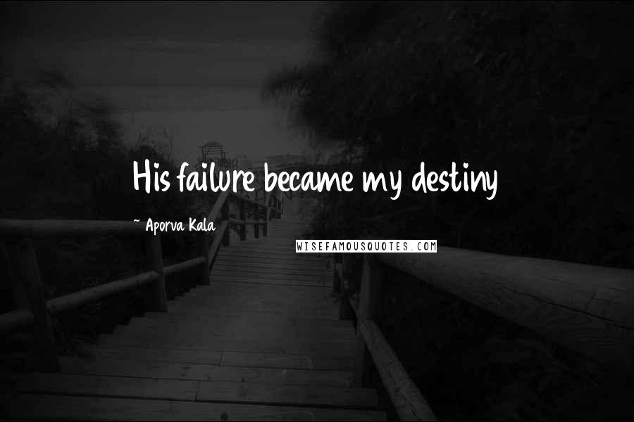 Aporva Kala quotes: His failure became my destiny