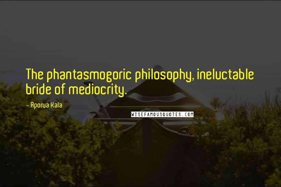Aporva Kala quotes: The phantasmogoric philosophy, ineluctable bride of mediocrity.