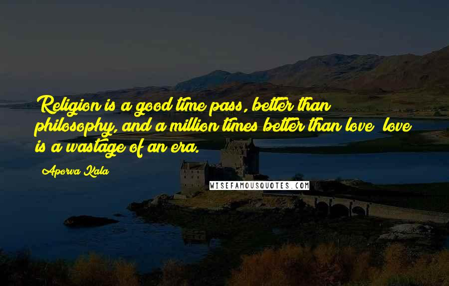 Aporva Kala quotes: Religion is a good time pass, better than philosophy, and a million times better than love; love is a wastage of an era.