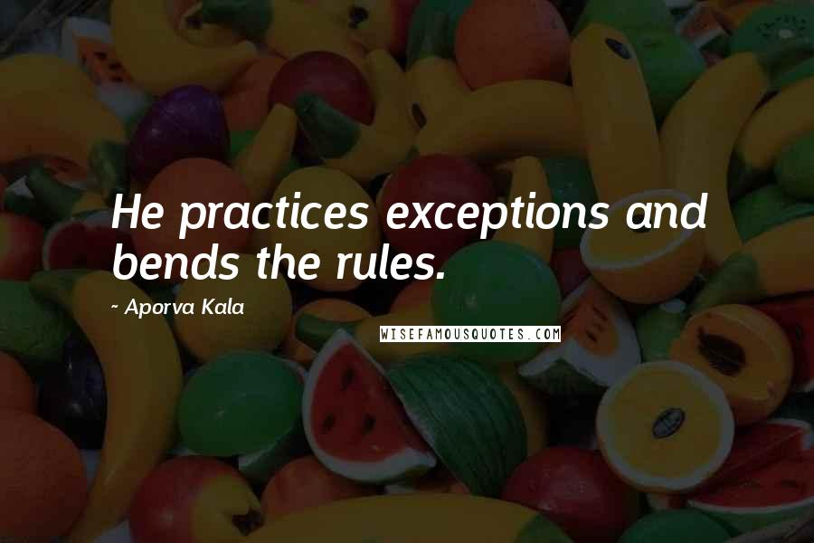Aporva Kala quotes: He practices exceptions and bends the rules.