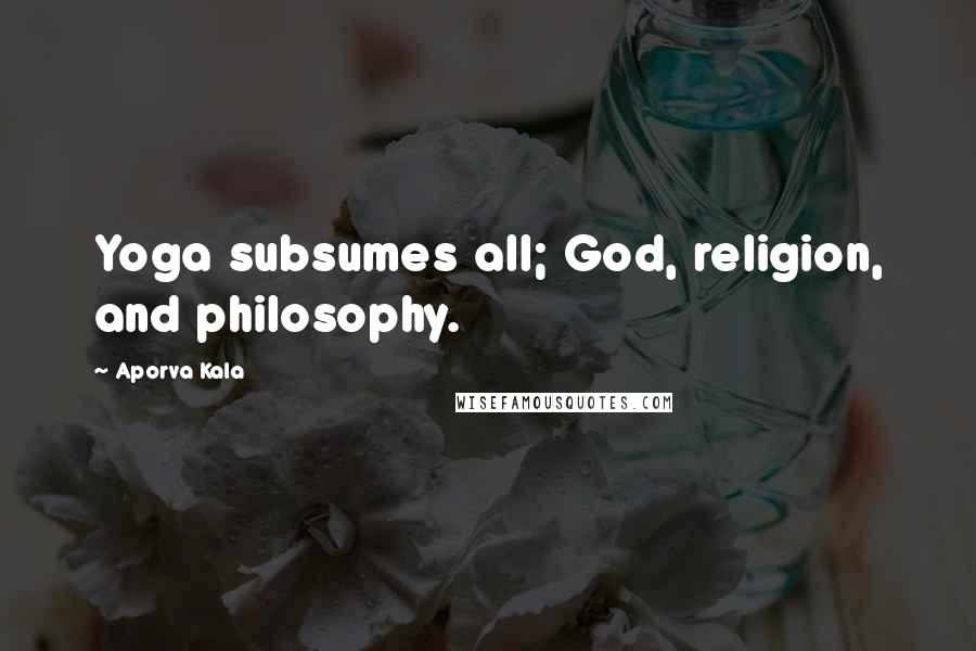 Aporva Kala quotes: Yoga subsumes all; God, religion, and philosophy.