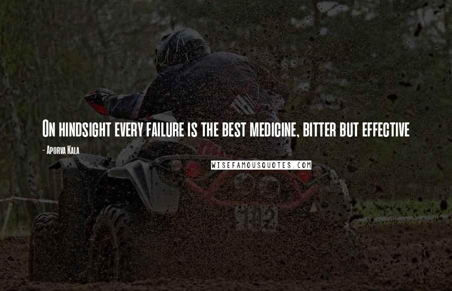 Aporva Kala quotes: On hindsight every failure is the best medicine, bitter but effective