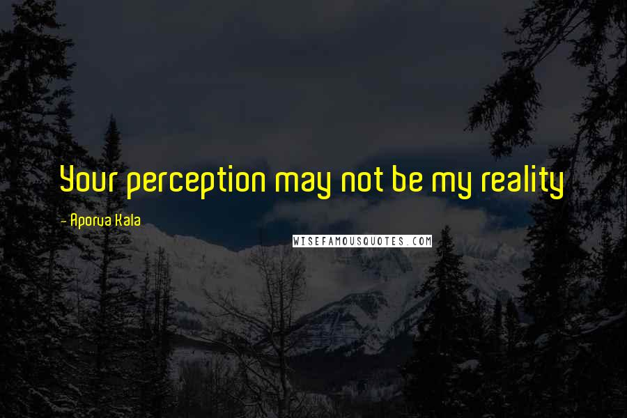 Aporva Kala quotes: Your perception may not be my reality