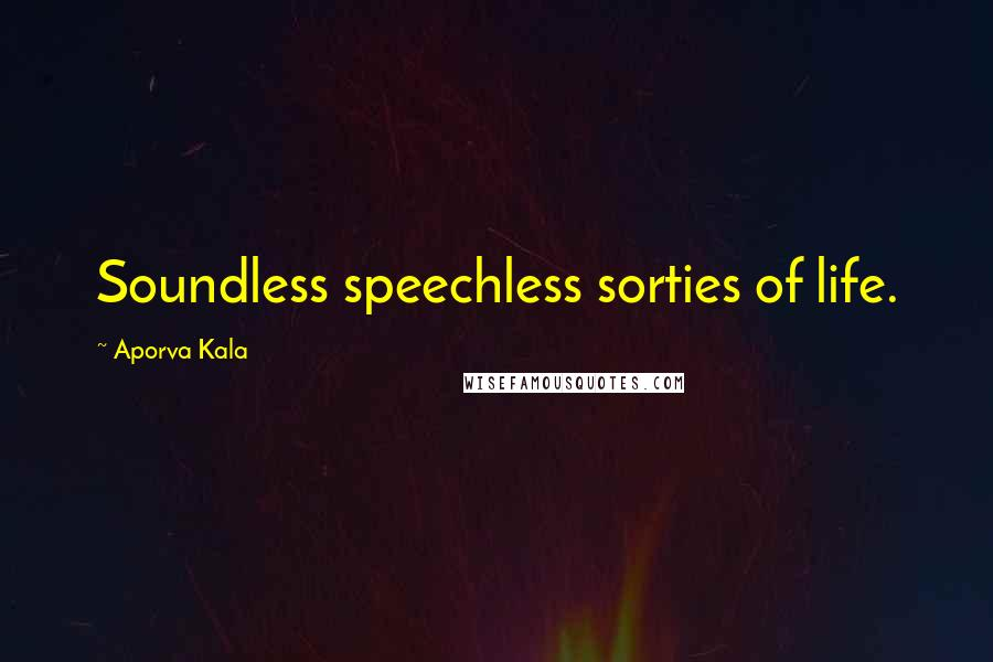 Aporva Kala quotes: Soundless speechless sorties of life.