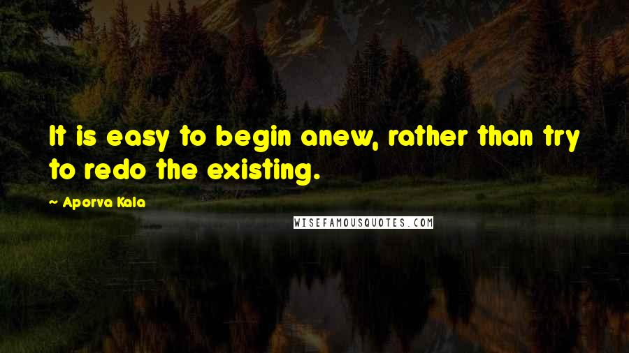 Aporva Kala quotes: It is easy to begin anew, rather than try to redo the existing.