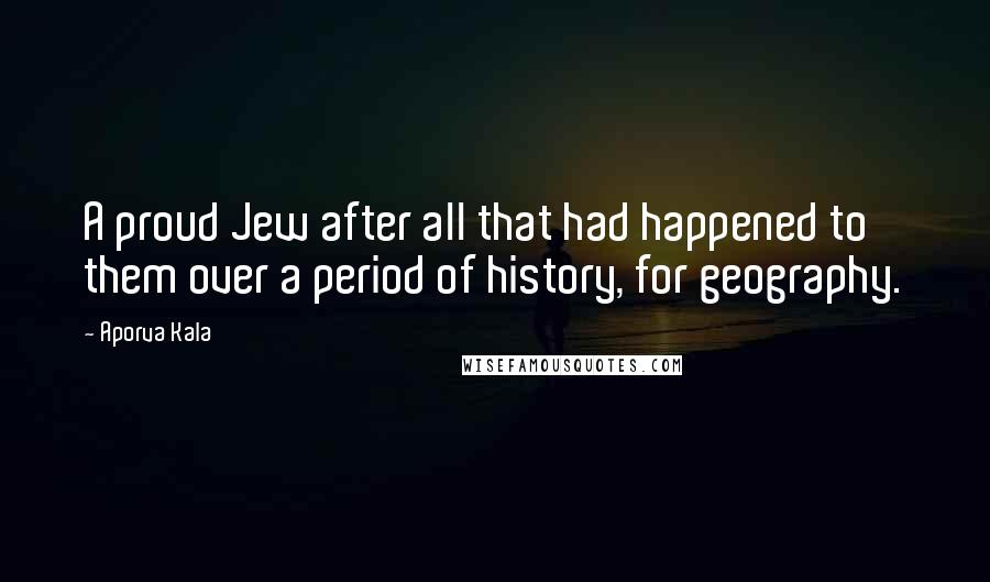 Aporva Kala quotes: A proud Jew after all that had happened to them over a period of history, for geography.