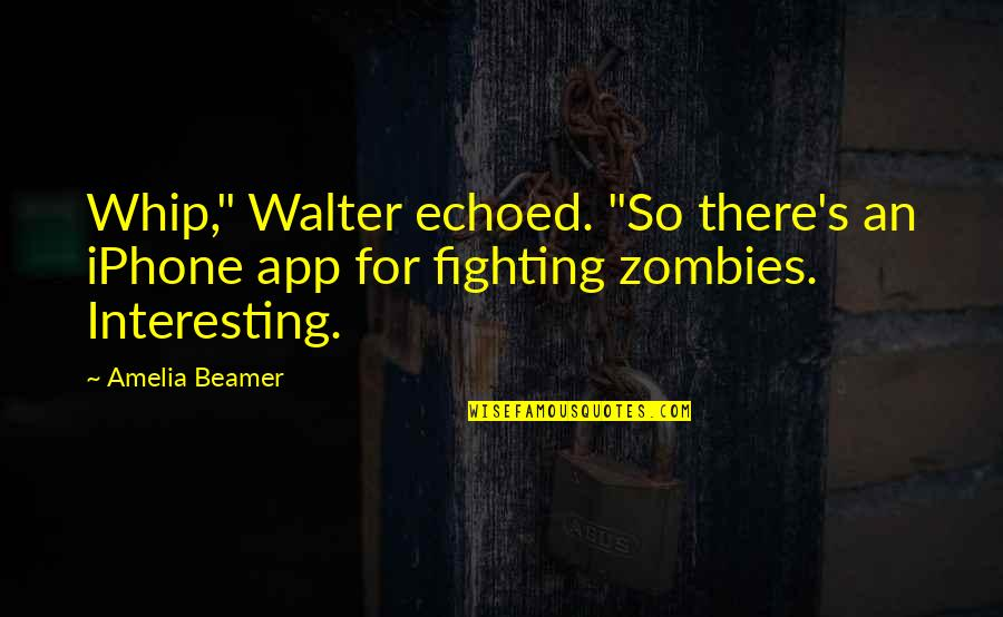 "App Quotes By Amelia Beamer: Whip,"" Walter echoed. ""So there's an iPhone app"