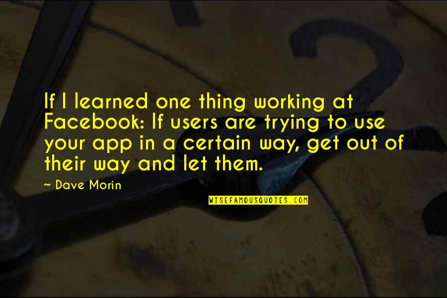 App Quotes By Dave Morin: If I learned one thing working at Facebook: