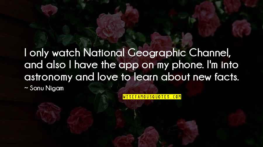 App Quotes By Sonu Nigam: I only watch National Geographic Channel, and also