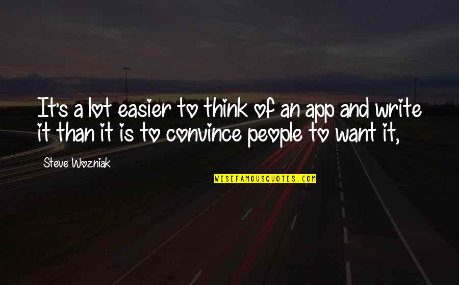 App Quotes By Steve Wozniak: It's a lot easier to think of an