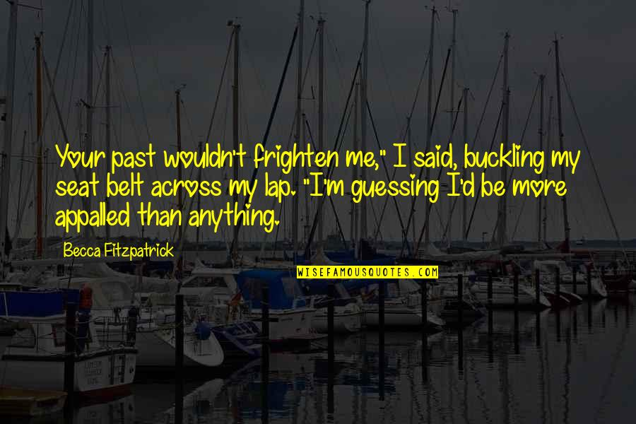 """Appalled Quotes By Becca Fitzpatrick: Your past wouldn't frighten me,"""" I said, buckling"""