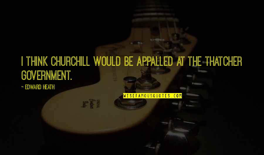 Appalled Quotes By Edward Heath: I think Churchill would be appalled at the