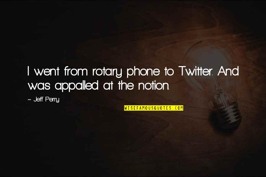 Appalled Quotes By Jeff Perry: I went from rotary phone to Twitter. And