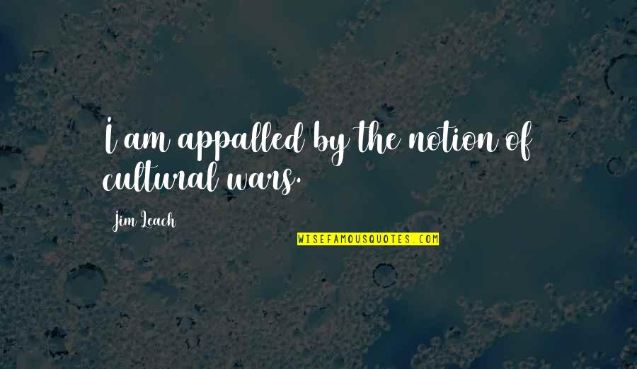 Appalled Quotes By Jim Leach: I am appalled by the notion of cultural