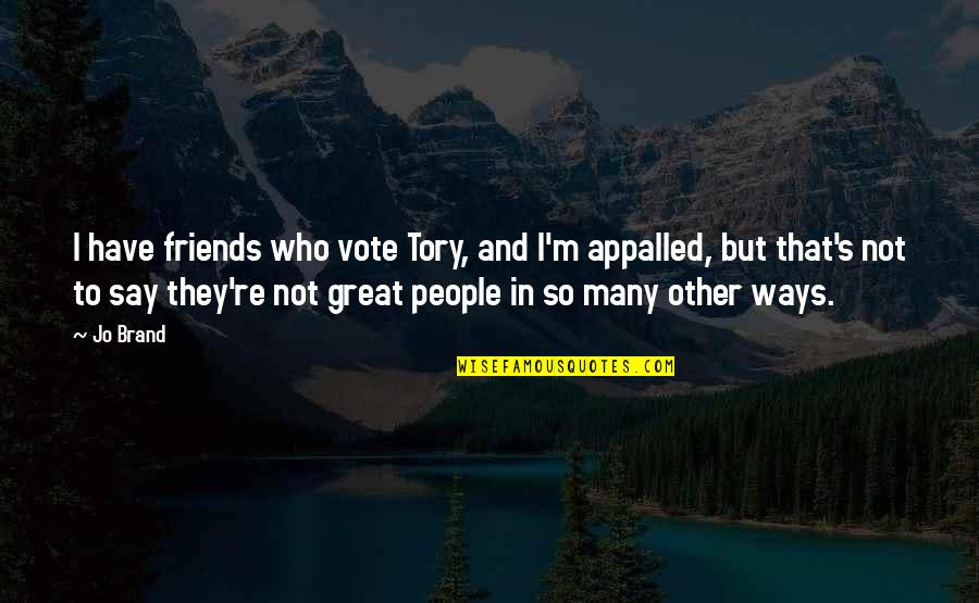 Appalled Quotes By Jo Brand: I have friends who vote Tory, and I'm