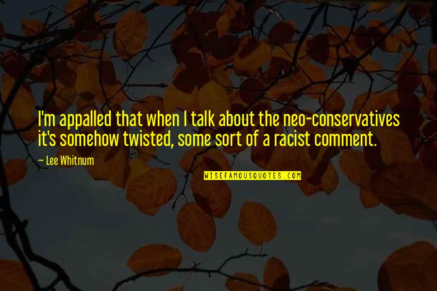 Appalled Quotes By Lee Whitnum: I'm appalled that when I talk about the